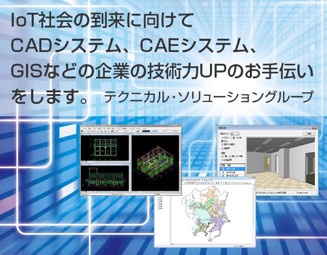 IoT社会の到来に向けてCADシステム、CAEシステム、GISなどの企業の技術力UPのお手伝いをします テクニカル・ソリューショングループ